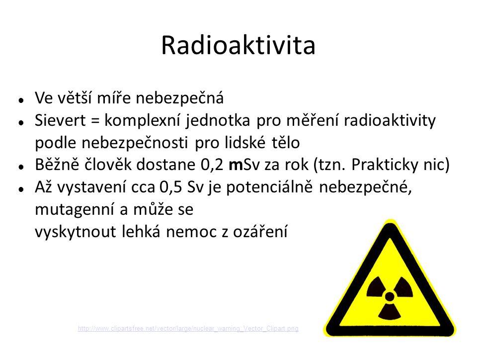 Radioaktivita Ve větší míře nebezpečná Sievert = komplexní jednotka pro měření radioaktivity podle nebezpečnosti pro lidské tělo Běžně člověk dostane 0,2 mSv za rok (tzn.