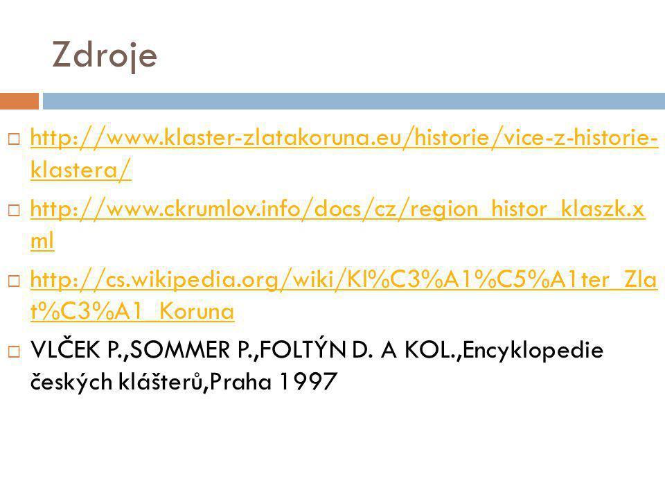 Zdroje  http://www.klaster-zlatakoruna.eu/historie/vice-z-historie- klastera/ http://www.klaster-zlatakoruna.eu/historie/vice-z-historie- klastera/  http://www.ckrumlov.info/docs/cz/region_histor_klaszk.x ml http://www.ckrumlov.info/docs/cz/region_histor_klaszk.x ml  http://cs.wikipedia.org/wiki/Kl%C3%A1%C5%A1ter_Zla t%C3%A1_Koruna http://cs.wikipedia.org/wiki/Kl%C3%A1%C5%A1ter_Zla t%C3%A1_Koruna  VLČEK P.,SOMMER P.,FOLTÝN D.
