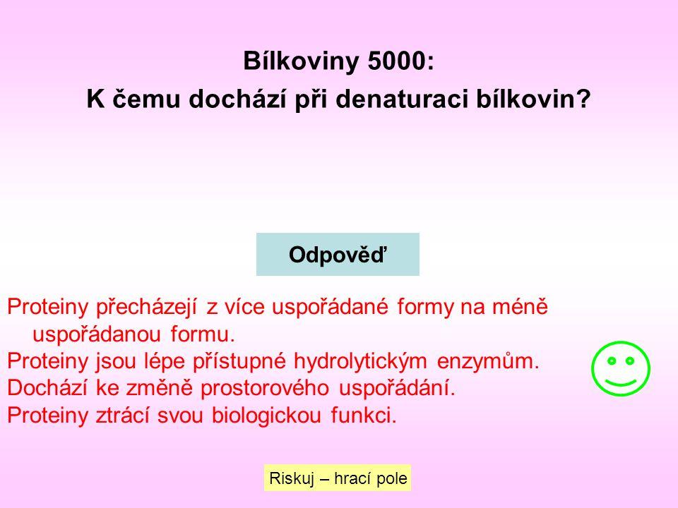 Bílkoviny 5000: K čemu dochází při denaturaci bílkovin? Riskuj – hrací pole Odpověď Proteiny přecházejí z více uspořádané formy na méně uspořádanou fo