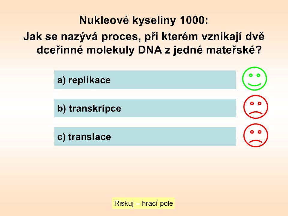 Nukleové kyseliny 1000: Jak se nazývá proces, při kterém vznikají dvě dceřinné molekuly DNA z jedné mateřské? Riskuj – hrací pole a) replikace b) tran
