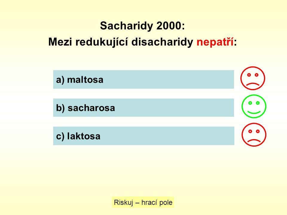 Sacharidy 2000: Mezi redukující disacharidy nepatří: Riskuj – hrací pole a) maltosa b) sacharosa c) laktosa
