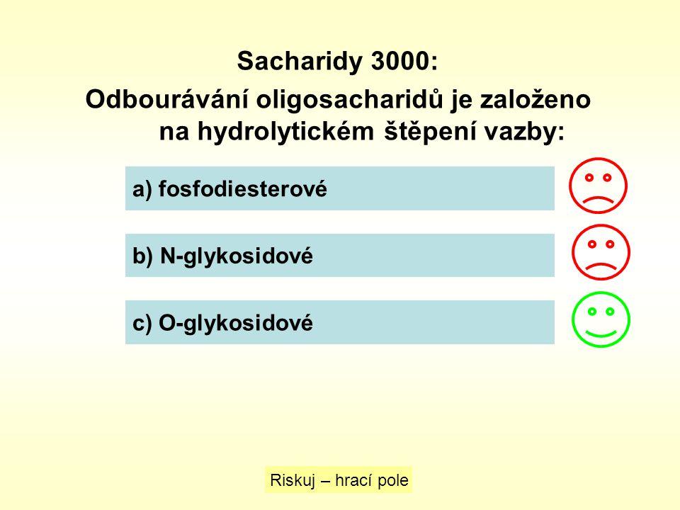 Sacharidy 3000: Odbourávání oligosacharidů je založeno na hydrolytickém štěpení vazby: a) fosfodiesterové b) N-glykosidové c) O-glykosidové Riskuj – h