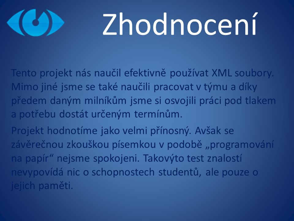 Zhodnocení Tento projekt nás naučil efektivně používat XML soubory. Mimo jiné jsme se také naučili pracovat v týmu a díky předem daným milníkům jsme s