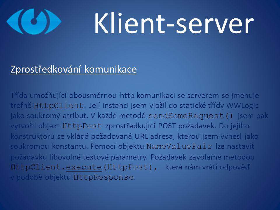 Klient-server Zprostředkování komunikace Třída umožňující obousměrnou http komunikaci se serverem se jmenuje trefně HttpClient. Její instanci jsem vlo