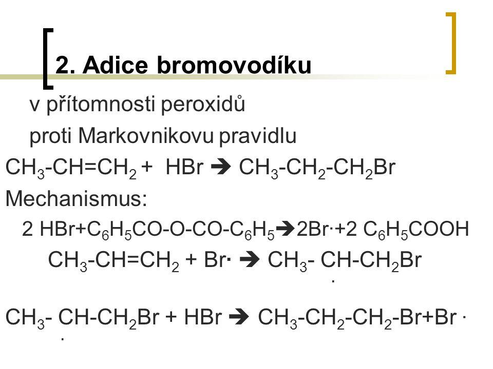 2. Adice bromovodíku v přítomnosti peroxidů proti Markovnikovu pravidlu CH 3 -CH=CH 2 + HBr  CH 3 -CH 2 -CH 2 Br Mechanismus: 2 HBr+C 6 H 5 CO-O-CO-C