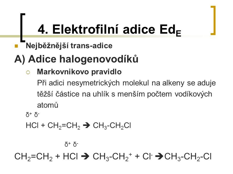 4. Elektrofilní adice Ed E Nejběžnější trans-adice A) Adice halogenovodíků  Markovnikovo pravidlo Při adici nesymetrických molekul na alkeny se aduje