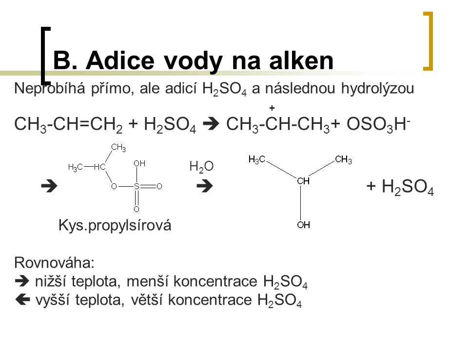 B. Adice vody na alken Neprobíhá přímo, ale adicí H 2 SO 4 a následnou hydrolýzou + CH 3 -CH=CH 2 + H 2 SO 4  CH 3 -CH-CH 3 + OSO 3 H - H 2 O   + H
