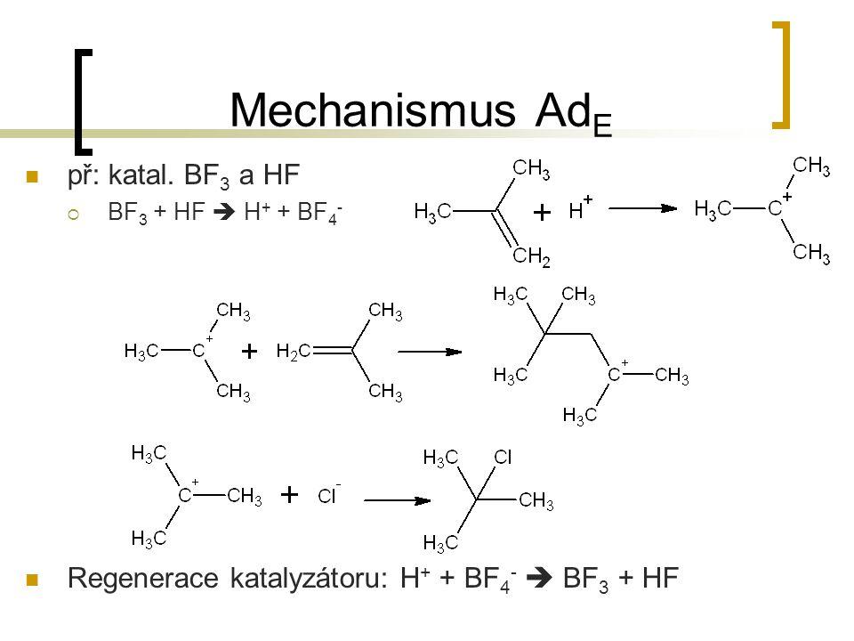 Mechanismus Ad E př: katal. BF 3 a HF  BF 3 + HF  H + + BF 4 - Regenerace katalyzátoru: H + + BF 4 -  BF 3 + HF