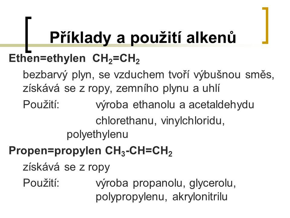 Příklady a použití alkenů Ethen=ethylen CH 2 =CH 2 bezbarvý plyn, se vzduchem tvoří výbušnou směs, získává se z ropy, zemního plynu a uhlí Použití:výr