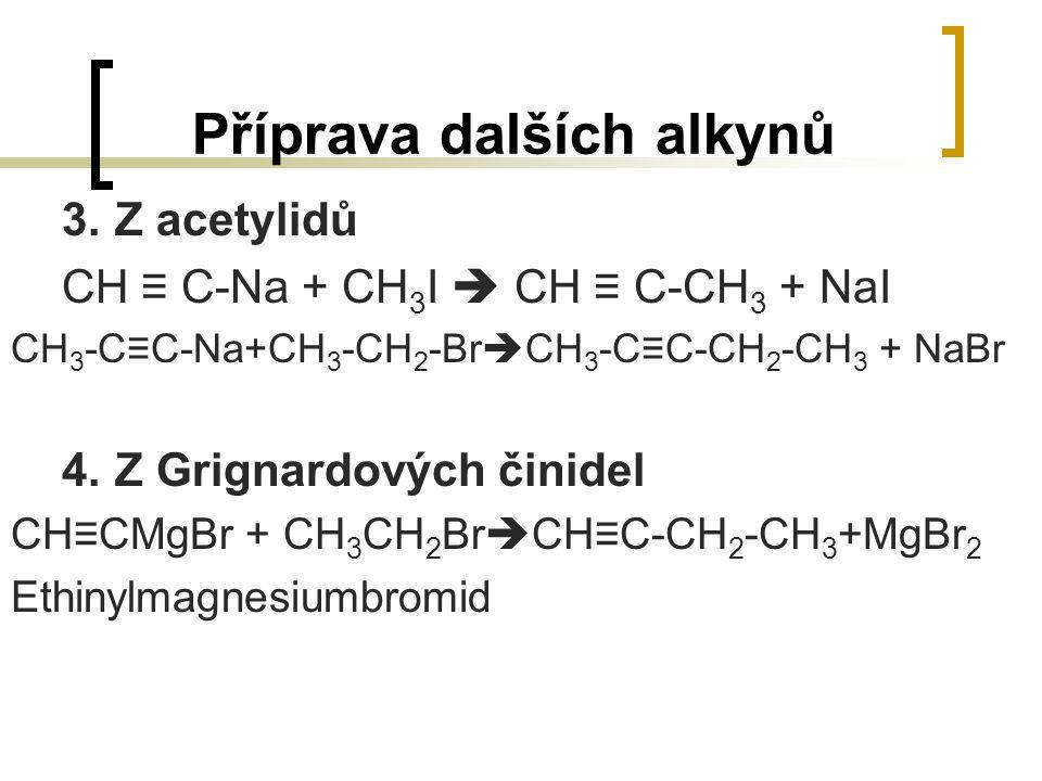 Příprava dalších alkynů 3.Z acetylidů CH ≡ C-Na + CH 3 I  CH ≡ C-CH 3 + NaI CH 3 -C≡C-Na+CH 3 -CH 2 -Br  CH 3 -C≡C-CH 2 -CH 3 + NaBr 4.Z Grignardový