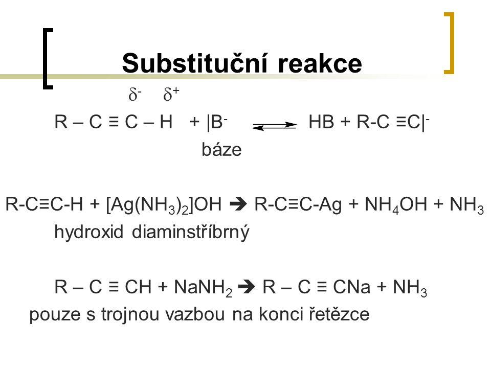 Substituční reakce  -  + R – C ≡ C – H + |B - HB + R-C ≡C| - báze R-C≡C-H + [Ag(NH 3 ) 2 ]OH  R-C≡C-Ag + NH 4 OH + NH 3 hydroxid diaminstříbrný R –