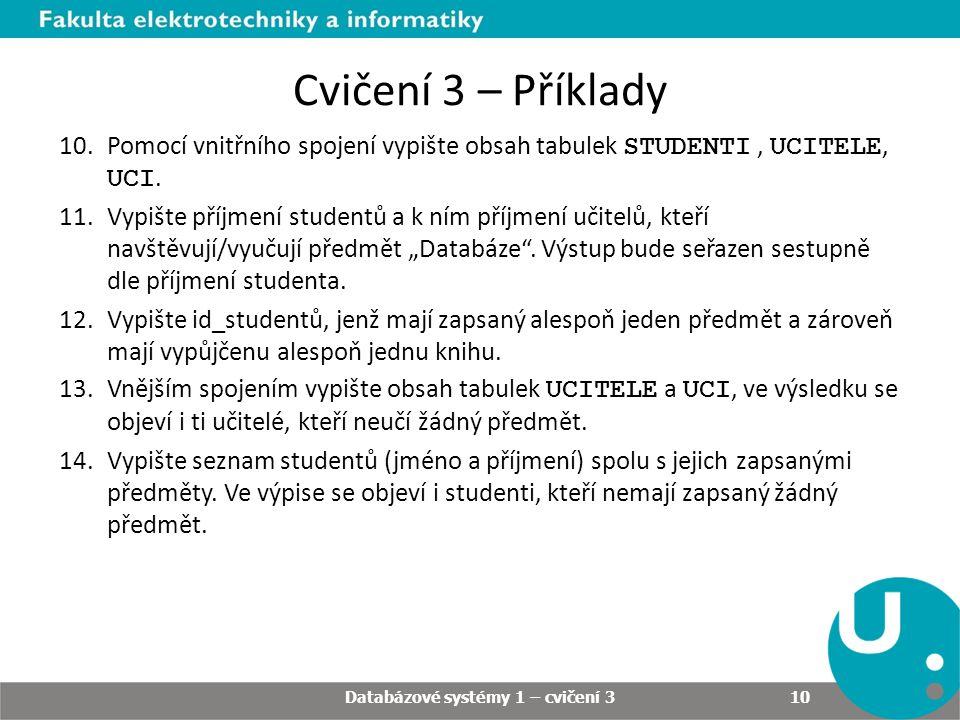 Cvičení 3 – Příklady 10.Pomocí vnitřního spojení vypište obsah tabulek STUDENTI, UCITELE, UCI. 11.Vypište příjmení studentů a k ním příjmení učitelů,