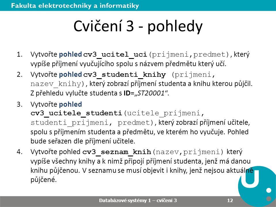 Cvičení 3 - pohledy 1.Vytvořte pohled cv3_ucitel_uci(prijmeni,predmet), který vypíše příjmení vyučujícího spolu s názvem předmětu který učí. 2.Vytvořt