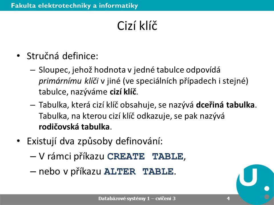 Cizí klíč Stručná definice: – Sloupec, jehož hodnota v jedné tabulce odpovídá primárnímu klíči v jiné (ve speciálních případech i stejné) tabulce, naz