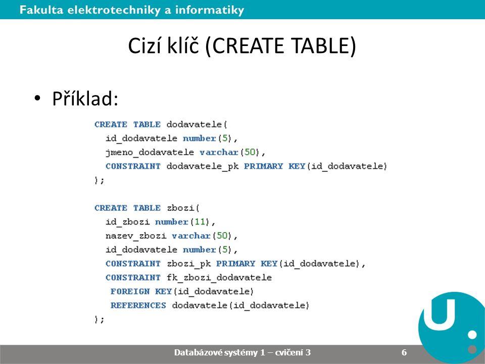 Cizí klíč (CREATE TABLE) Databázové systémy 1 – cvičení 3 6 Příklad:
