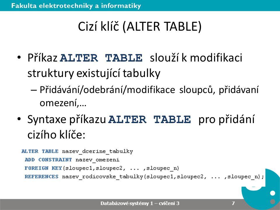 Cizí klíč (ALTER TABLE) Příkaz ALTER TABLE slouží k modifikaci struktury existující tabulky – Přidávání/odebrání/modifikace sloupců, přidávaní omezení