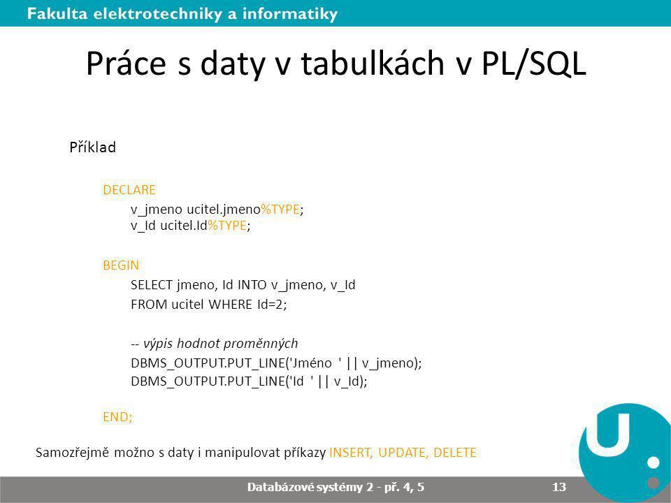 Práce s daty v tabulkách v PL/SQL Příklad DECLARE v_jmeno ucitel.jmeno%TYPE; v_Id ucitel.Id%TYPE; BEGIN SELECT jmeno, Id INTO v_jmeno, v_Id FROM ucitel WHERE Id=2; -- výpis hodnot proměnných DBMS_OUTPUT.PUT_LINE( Jméno || v_jmeno); DBMS_OUTPUT.PUT_LINE( Id || v_Id); END; Samozřejmě možno s daty i manipulovat příkazy INSERT, UPDATE, DELETE Databázové systémy 2 - př.