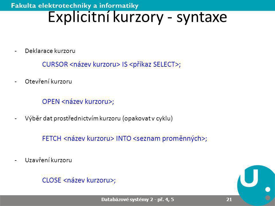 Explicitní kurzory - syntaxe -Deklarace kurzoru CURSOR IS ; -Otevření kurzoru OPEN ; -Výběr dat prostřednictvím kurzoru (opakovat v cyklu) FETCH INTO ; -Uzavření kurzoru CLOSE ; Databázové systémy 2 - př.