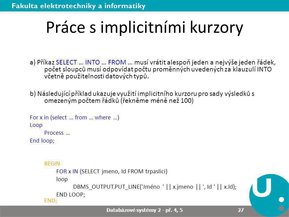 Práce s implicitními kurzory a) Příkaz SELECT … INTO … FROM … musí vrátit alespoň jeden a nejvýše jeden řádek, počet sloupců musí odpovídat počtu proměnných uvedených za klauzulí INTO včetně použitelnosti datových typů.