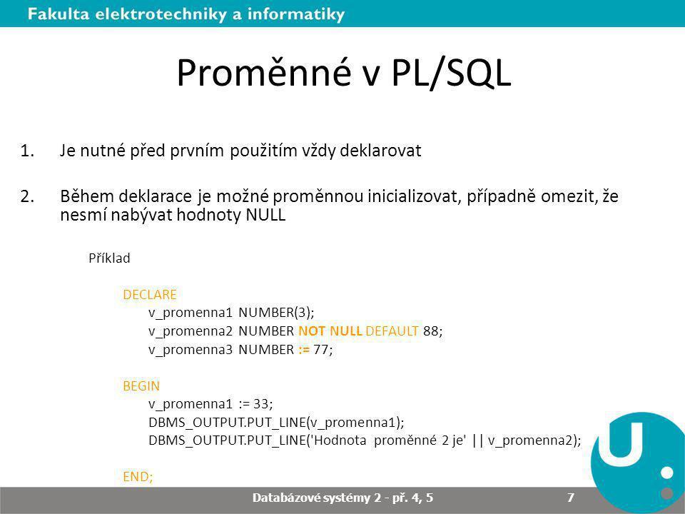 Proměnné v PL/SQL 1.Je nutné před prvním použitím vždy deklarovat 2.Během deklarace je možné proměnnou inicializovat, případně omezit, že nesmí nabývat hodnoty NULL Příklad DECLARE v_promenna1 NUMBER(3); v_promenna2 NUMBER NOT NULL DEFAULT 88; v_promenna3 NUMBER := 77; BEGIN v_promenna1 := 33; DBMS_OUTPUT.PUT_LINE(v_promenna1); DBMS_OUTPUT.PUT_LINE( Hodnota proměnné 2 je || v_promenna2); END; Databázové systémy 2 - př.
