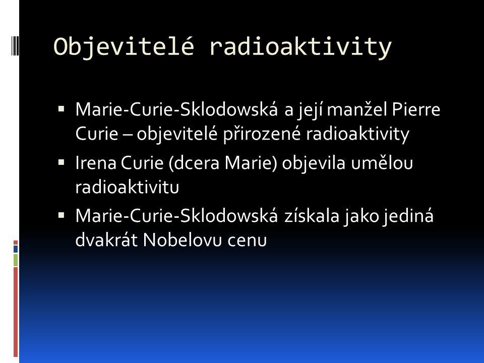 Objevitelé radioaktivity  Marie-Curie-Sklodowská a její manžel Pierre Curie – objevitelé přirozené radioaktivity  Irena Curie (dcera Marie) objevila