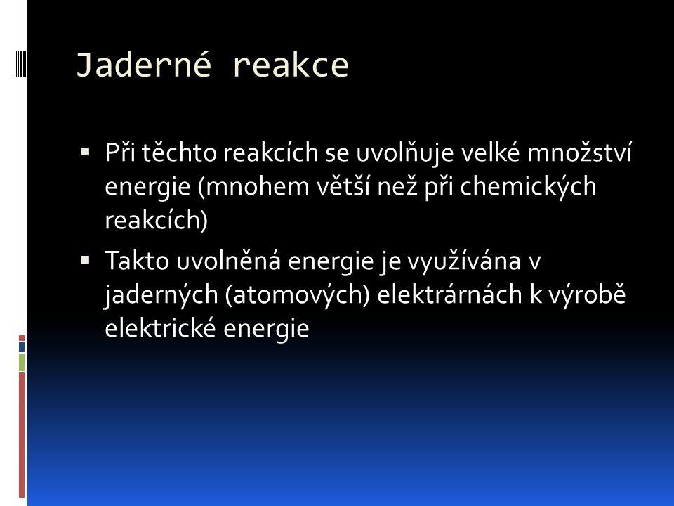 Jaderné reakce  Při těchto reakcích se uvolňuje velké množství energie (mnohem větší než při chemických reakcích)  Takto uvolněná energie je využívá
