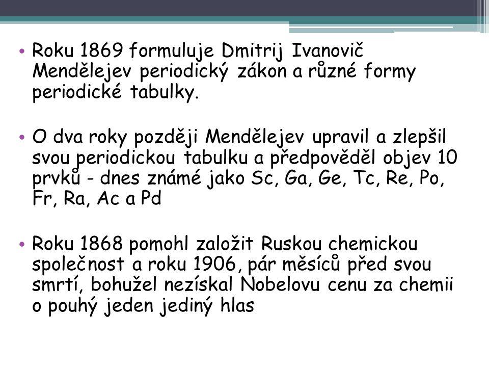 Roku 1869 formuluje Dmitrij Ivanovič Mendělejev periodický zákon a různé formy periodické tabulky. O dva roky později Mendělejev upravil a zlepšil svo