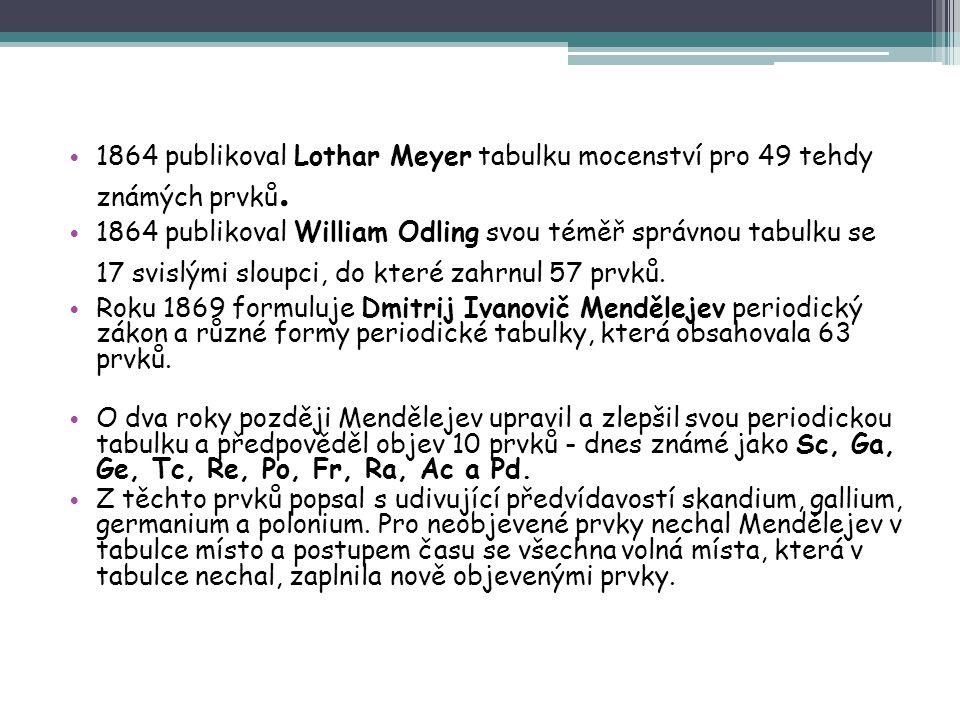 1864 publikoval Lothar Meyer tabulku mocenství pro 49 tehdy známých prvků. 1864 publikoval William Odling svou téměř správnou tabulku se 17 svislými s