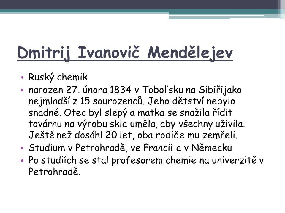 Dmitrij Ivanovič Mendělejev Ruský chemik narozen 27. února 1834 v Toboľsku na Sibiřijako nejmladší z 15 sourozenců. Jeho dětství nebylo snadné. Otec b