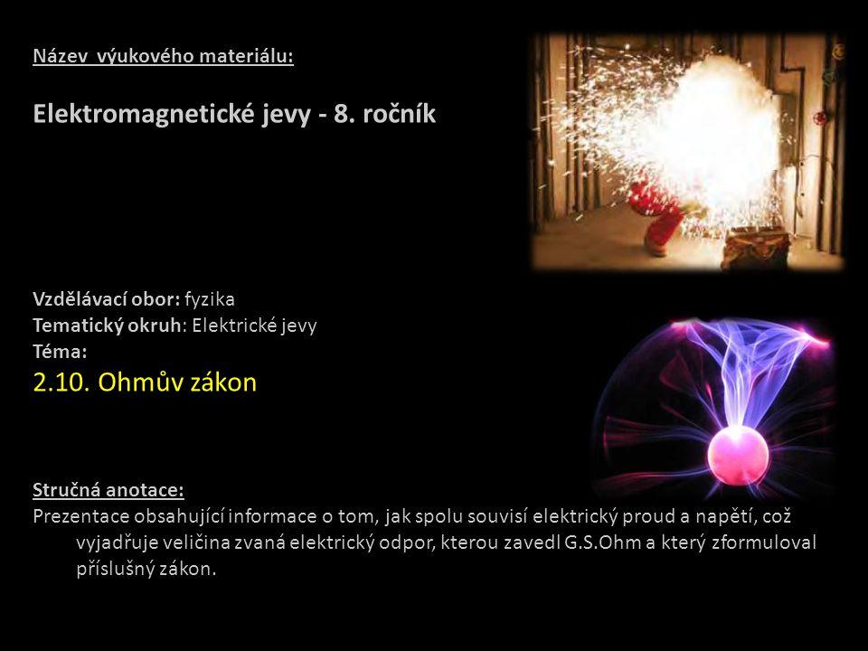 Název výukového materiálu: Elektromagnetické jevy - 8. ročník Vzdělávací obor: fyzika Tematický okruh: Elektrické jevy Téma: 2.10. Ohmův zákon Stručná