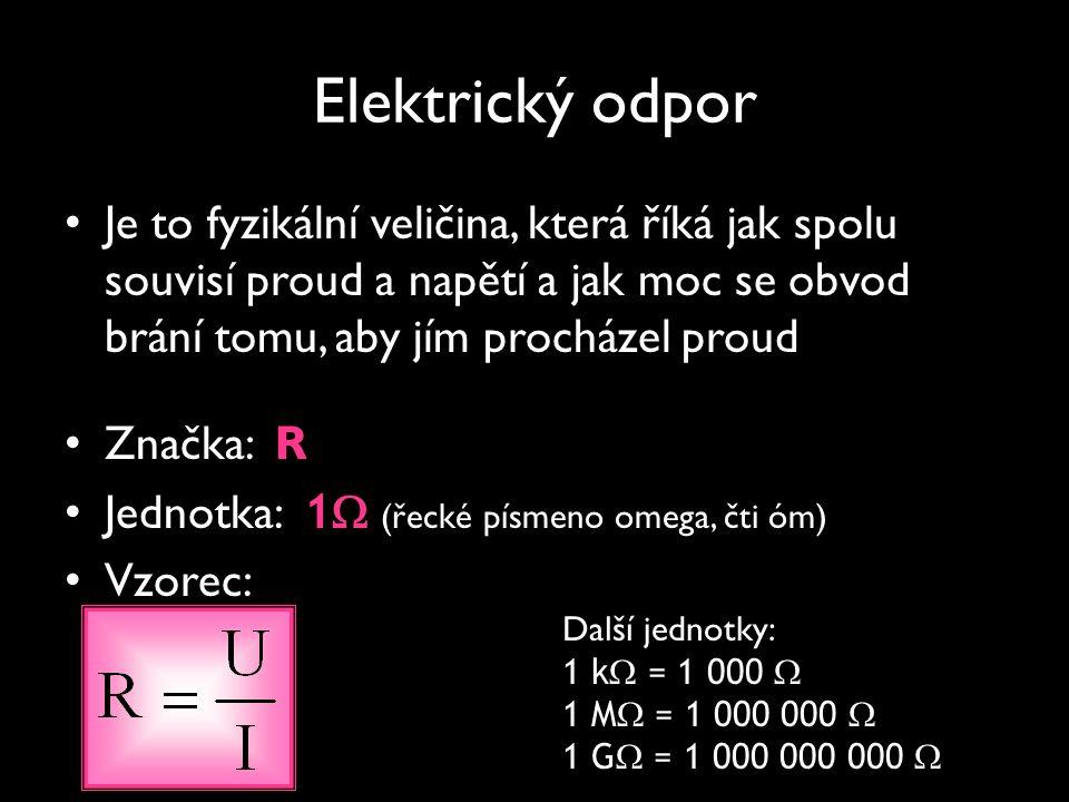 Elektrický odpor Je to fyzikální veličina, která říká jak spolu souvisí proud a napětí a jak moc se obvod brání tomu, aby jím procházel proud Značka: