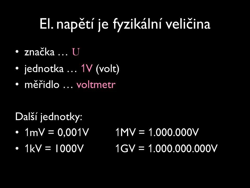 El. napětí je fyzikální veličina značka … U jednotka … 1 V (volt) měřidlo … voltmetr Další jednotky: 1 mV = 0,00 1 V 1 MV = 1.000.000V 1 kV = 1000V 1