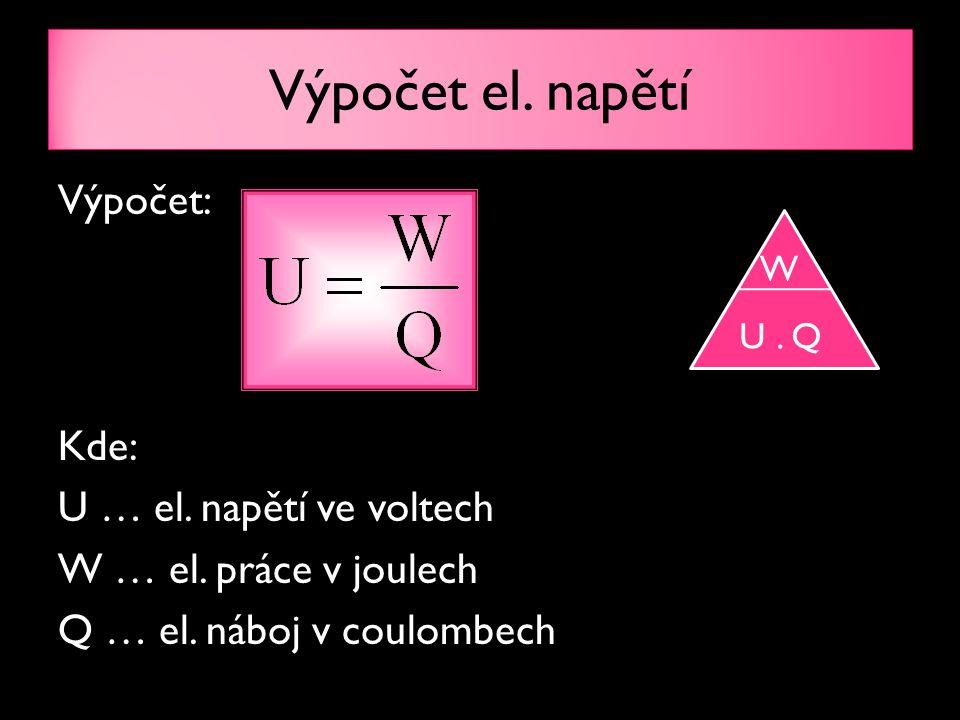 Výpočet el. napětí Výpočet: Kde: U … el. napětí ve voltech W … el. práce v joulech Q … el. náboj v coulombech W U. Q