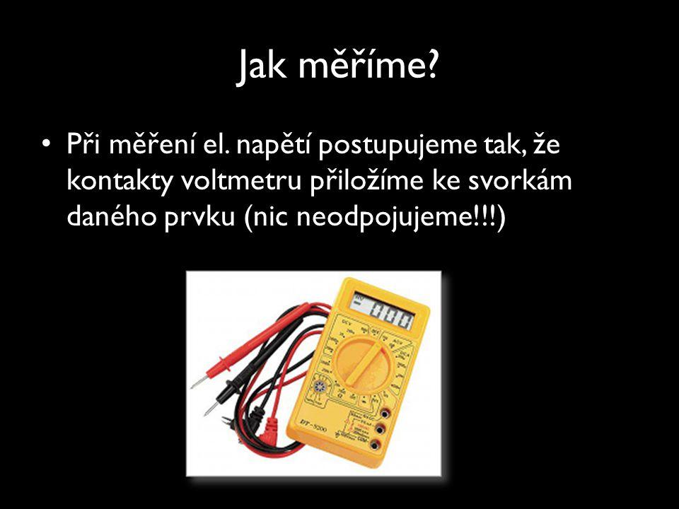 Jak měříme? Při měření el. napětí postupujeme tak, že kontakty voltmetru přiložíme ke svorkám daného prvku (nic neodpojujeme!!!)