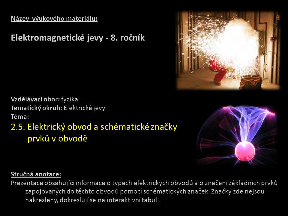 Název výukového materiálu: Elektromagnetické jevy - 8. ročník Vzdělávací obor: fyzika Tematický okruh: Elektrické jevy Téma: 2.5. Elektrický obvod a s