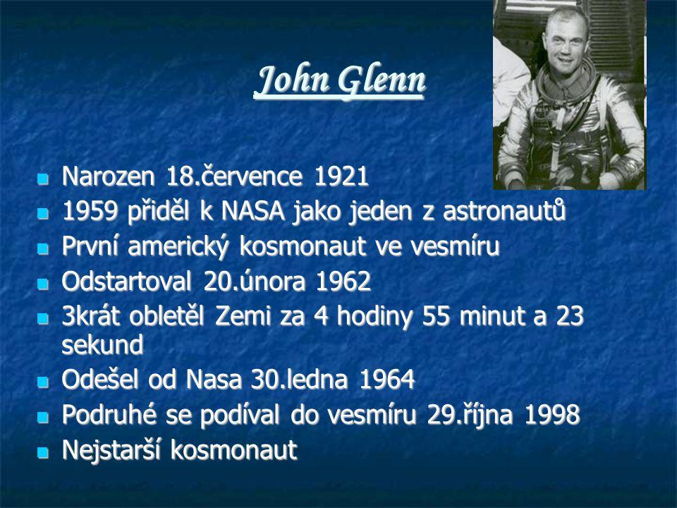 John Glenn Narozen 18.července 1921 Narozen 18.července 1921 1959 přiděl k NASA jako jeden z astronautů 1959 přiděl k NASA jako jeden z astronautů První americký kosmonaut ve vesmíru První americký kosmonaut ve vesmíru Odstartoval 20.února 1962 Odstartoval 20.února 1962 3krát obletěl Zemi za 4 hodiny 55 minut a 23 sekund 3krát obletěl Zemi za 4 hodiny 55 minut a 23 sekund Odešel od Nasa 30.ledna 1964 Odešel od Nasa 30.ledna 1964 Podruhé se podíval do vesmíru 29.října 1998 Podruhé se podíval do vesmíru 29.října 1998 Nejstarší kosmonaut Nejstarší kosmonaut