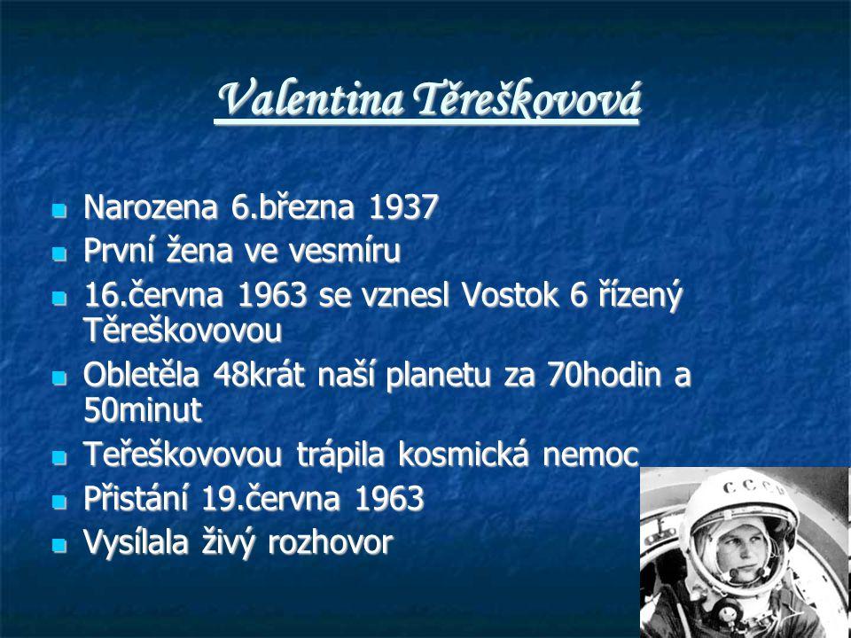 Valentina Těreškovová Narozena 6.března 1937 Narozena 6.března 1937 První žena ve vesmíru První žena ve vesmíru 16.června 1963 se vznesl Vostok 6 řízený Těreškovovou 16.června 1963 se vznesl Vostok 6 řízený Těreškovovou Obletěla 48krát naší planetu za 70hodin a 50minut Obletěla 48krát naší planetu za 70hodin a 50minut Teřeškovovou trápila kosmická nemoc Teřeškovovou trápila kosmická nemoc Přistání 19.června 1963 Přistání 19.června 1963 Vysílala živý rozhovor Vysílala živý rozhovor
