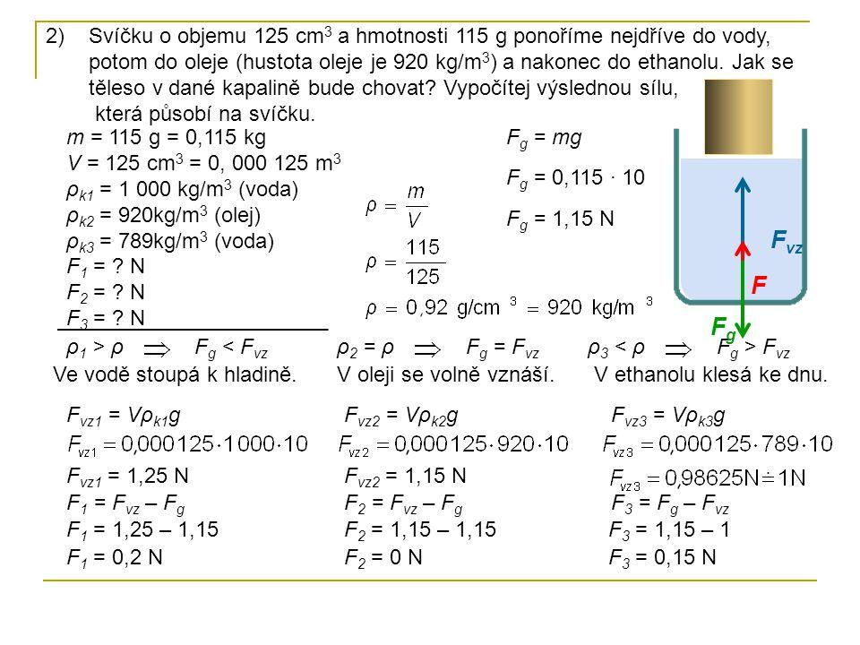 2)Svíčku o objemu 125 cm 3 a hmotnosti 115 g ponoříme nejdříve do vody, potom do oleje (hustota oleje je 920 kg/m 3 ) a nakonec do ethanolu. Jak se tě