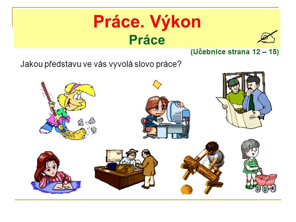 Práce. Výkon Práce (Učebnice strana 12 – 15) Jakou představu ve vás vyvolá slovo práce?
