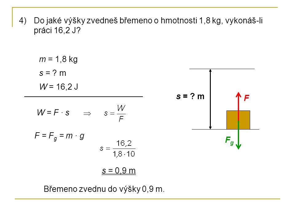 4)Do jaké výšky zvedneš břemeno o hmotnosti 1,8 kg, vykonáš-li práci 16,2 J? s = ? m FgFg F m = 1,8 kg s = ? m W = 16,2 J W = F · s F = F g = m · g s