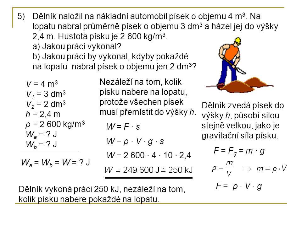 5)Dělník naložil na nákladní automobil písek o objemu 4 m 3. Na lopatu nabral průměrně písek o objemu 3 dm 3 a házel jej do výšky 2,4 m. Hustota písku