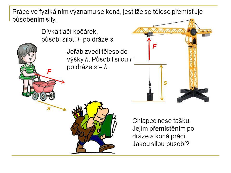 Práce ve fyzikálním významu se koná, jestliže se těleso přemísťuje působením síly. Dívka tlačí kočárek, působí silou F po dráze s. F s Jeřáb zvedl těl