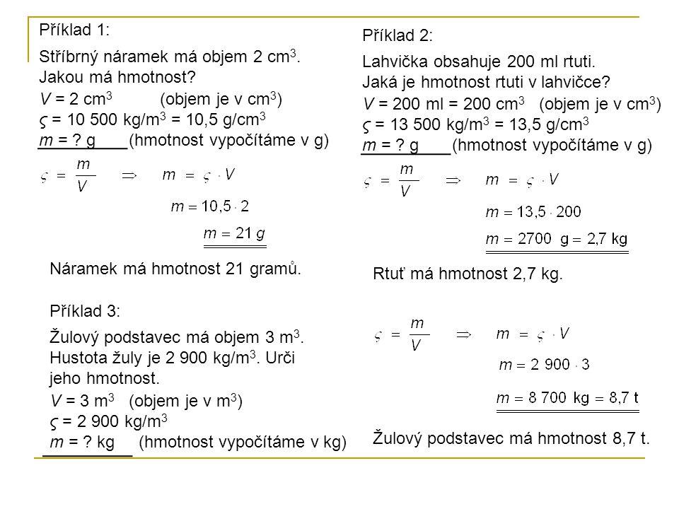 V = 2 cm 3 (objem je v cm 3 ) ς = 10 500 kg/m 3 = 10,5 g/cm 3 m = ? g (hmotnost vypočítáme v g) Příklad 1: Stříbrný náramek má objem 2 cm 3. Jakou má