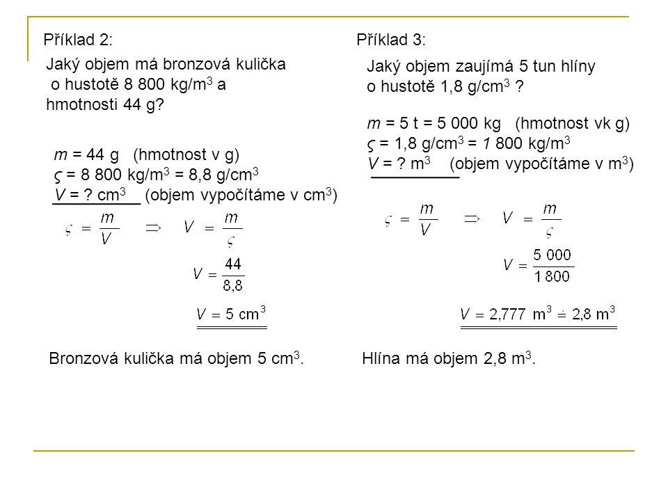 Příklad 2: m = 44 g (hmotnost v g) ς = 8 800 kg/m 3 = 8,8 g/cm 3 V = ? cm 3 (objem vypočítáme v cm 3 ) Jaký objem má bronzová kulička o hustotě 8 800