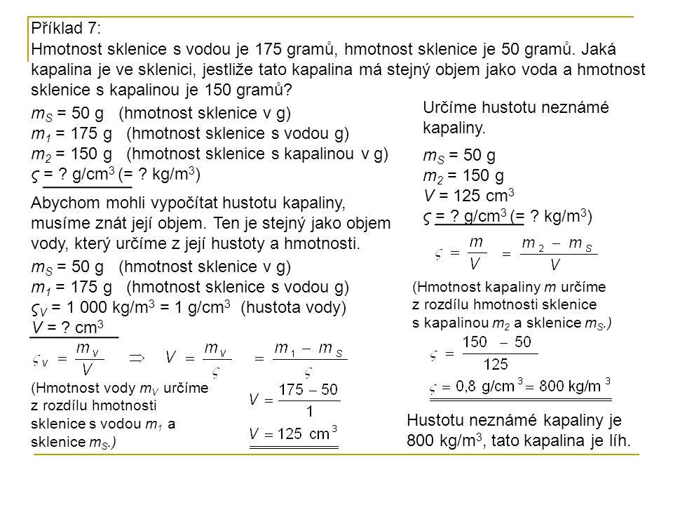 Příklad 7: m S = 50 g (hmotnost sklenice v g) m 1 = 175 g (hmotnost sklenice s vodou g) m 2 = 150 g (hmotnost sklenice s kapalinou v g) ς = ? g/cm 3 (