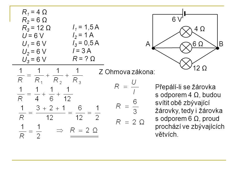 R 1 = 4 Ω R 2 = 6 Ω R 3 = 12 Ω U = 6 V U 1 = 6 V U 2 = 6 V U 3 = 6 V I 1 = 1,5 A I 2 = 1 A I 3 = 0,5 A I = 3 A R = ? Ω Z Ohmova zákona: Přepálí-li se