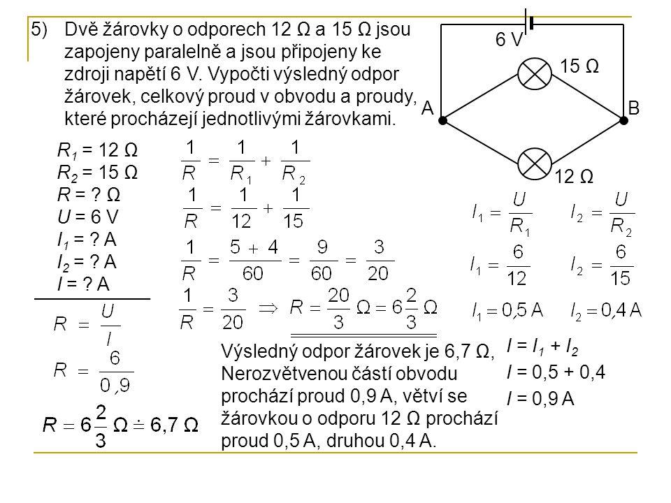 5)Dvě žárovky o odporech 12 Ω a 15 Ω jsou zapojeny paralelně a jsou připojeny ke zdroji napětí 6 V. Vypočti výsledný odpor žárovek, celkový proud v ob