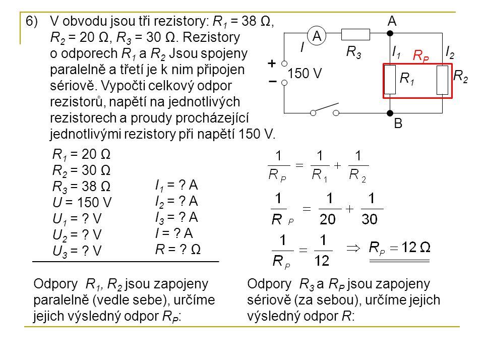 6)V obvodu jsou tři rezistory: R 1 = 38 Ω, R 2 = 20 Ω, R 3 = 30 Ω. Rezistory o odporech R 1 a R 2 Jsou spojeny paralelně a třetí je k nim připojen sér