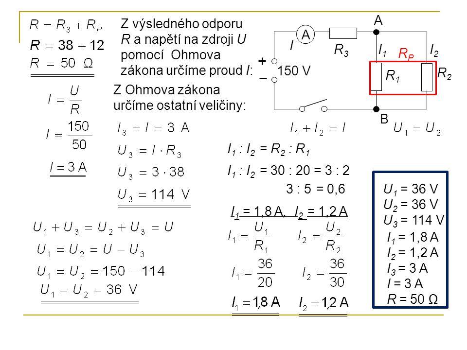 A R1R1 R2R2 I2I2 I 150 V A B R3R3 I1I1 RPRP Z výsledného odporu R a napětí na zdroji U pomocí Ohmova zákona určíme proud I: I 1 : I 2 = R 2 : R 1 I 1