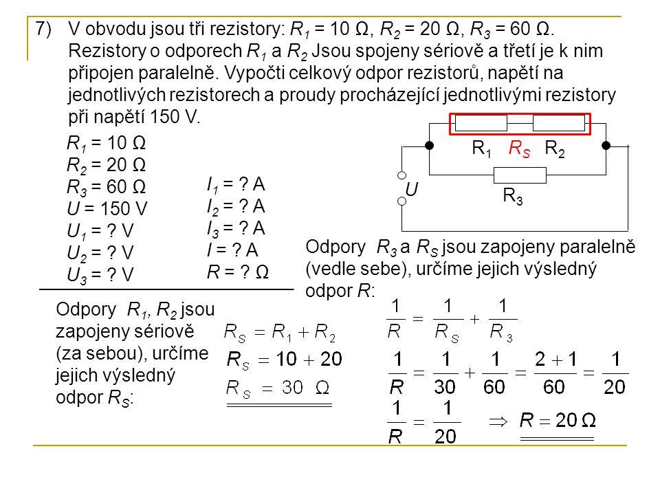7)V obvodu jsou tři rezistory: R 1 = 10 Ω, R 2 = 20 Ω, R 3 = 60 Ω. Rezistory o odporech R 1 a R 2 Jsou spojeny sériově a třetí je k nim připojen paral